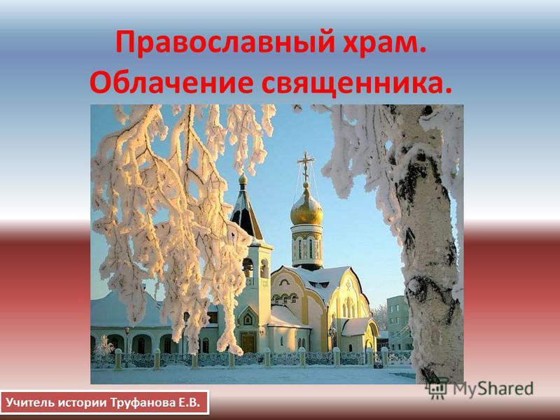 Православный храм. Облачение священника. Учитель истории Труфанова Е.В.