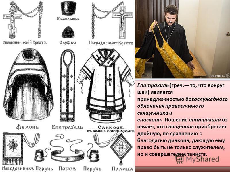 Епитрахиль (греч. то, что вокруг шеи) является принадлежностью богослужебного облачения православного священника и епископа. Ношение епитрахили означает, что священник приобретает двойную, по сравнению с благодатью диакона, дающую ему право быть не т