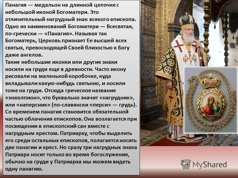 Панагия медальон на длинной цепочке с небольшой иконой Богоматери. Это отличительный нагрудный знак всякого епископа. Одно из наименований Богоматери Всесвятая, по-гречески «Панагия». Называя так Богоматерь, Церковь признает Ее высшей всех святых, пр