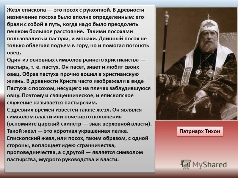 Жезл епископа это посох с рукояткой. В древности назначение посоха было вполне определенным: его брали с собой в путь, когда надо было преодолеть пешком большое расстояние. Такими посохами пользовались и пастухи, и монахи. Длинный посох не только обл