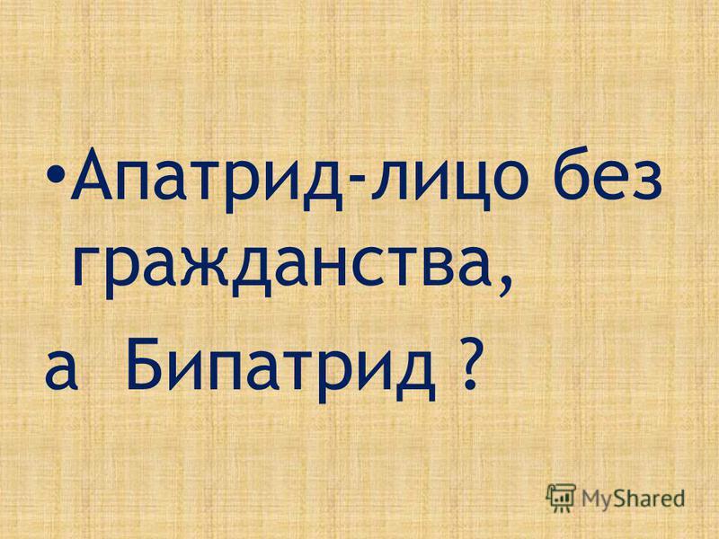 Апатрид-лицо без гражданства, а Бипатрид ?