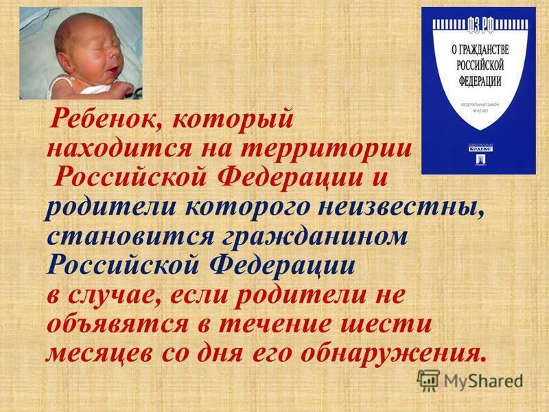 Ребенок, который находится на территории Российской Федерации и родители которого неизвестны, становится гражданином Российской Федерации в случае, если родители не объявятся в течение шести месяцев со дня его обнаружения.