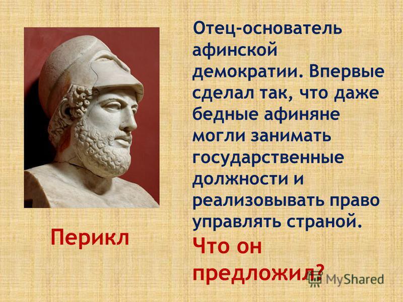 Отец-основатель афинской демократии. Впервые сделал так, что даже бедные афиняне могли занимать государственные должности и реализовывать право управлять страной. Что он предложил? Перикл