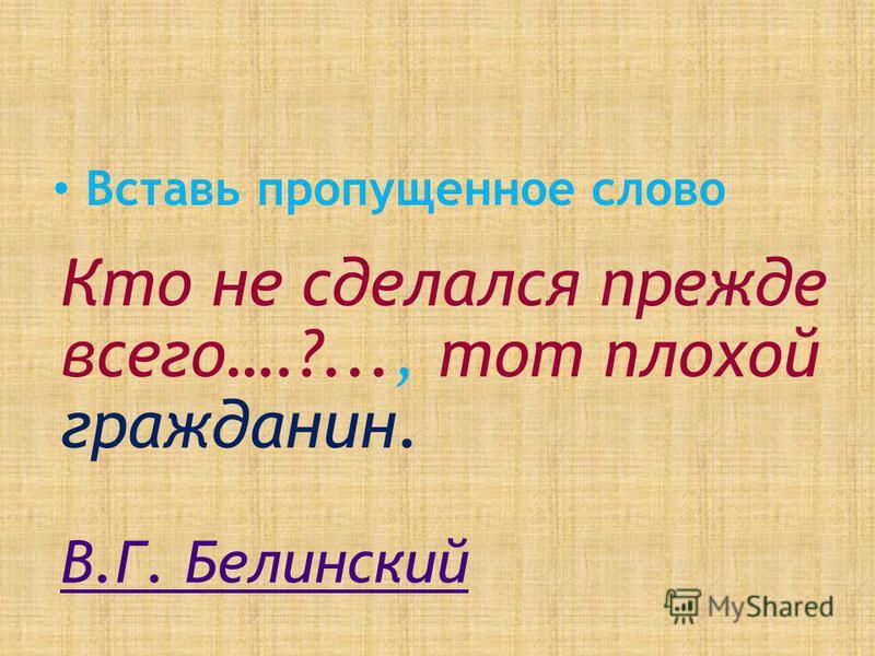 Вставь пропущенное слово Кто не сделался прежде всего….?..., тот плохой гражданин. В.Г. Белинский