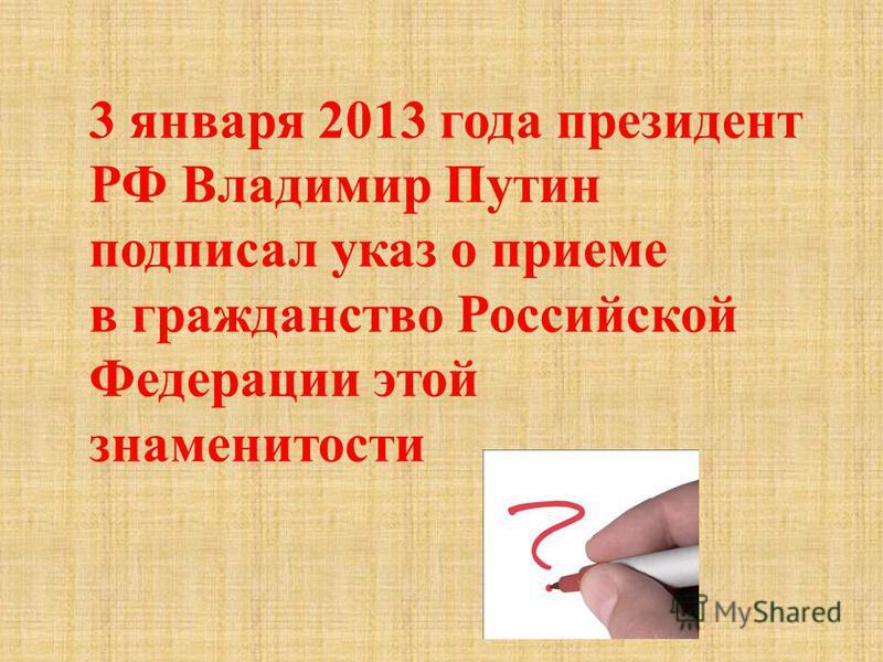 3 января 2013 года президент РФ Владимир Путин подписал указ о приеме в гражданство Российской Федерации этой знаменитости