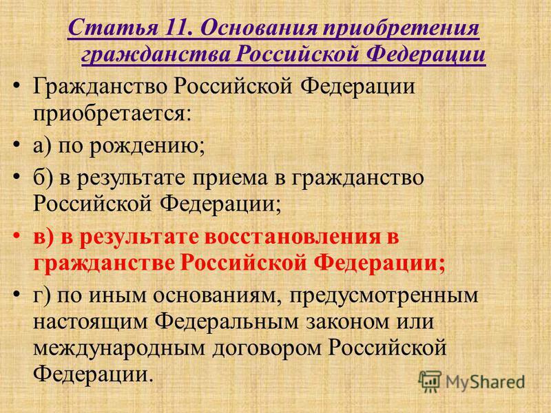 Статья 11. Основания приобретения гражданства Российской Федерации Гражданство Российской Федерации приобретается: а) по рождению; б) в результате приема в гражданство Российской Федерации; в) в результате восстановления в гражданстве Российской Феде