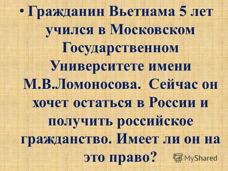 Гражданин Вьетнама 5 лет учился в Московском Государственном Университете имени М.В.Ломоносова. Сейчас он хочет остаться в России и получить российское гражданство. Имеет ли он на это право?