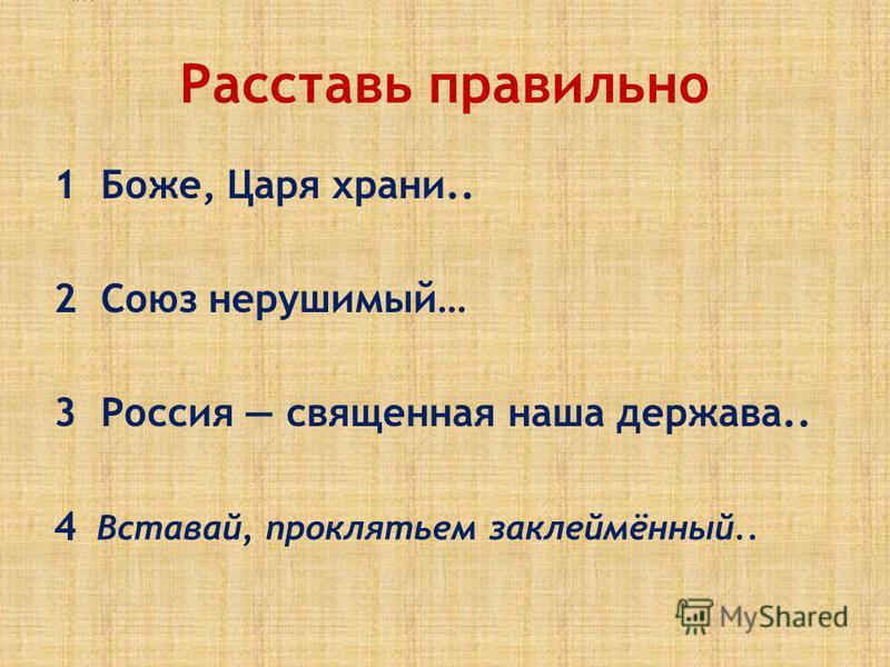 Расставь правильно 1 Боже, Царя храни.. 2 Союз нерушимый… 3 Россия священная наша держава.. 4 Боже, Царя храни! Сильный, Державный, Вставай, проклятьем заклеймённый..