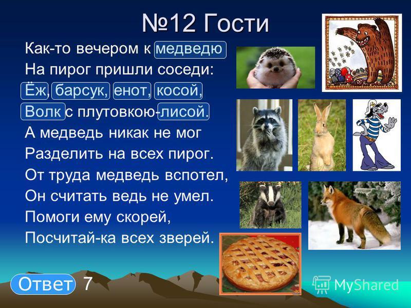 12 Гости Как-то вечером к медведю На пирог пришли соседи: Ёж, барсук, енот, косой, Волк с плутовкою-лисой. А медведь никак не мог Разделить на всех пирог. От труда медведь вспотел, Он считать ведь не умел. Помоги ему скорей, Посчитай-ка всех зверей.