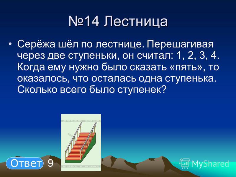 14 Лестница 14 Лестница Серёжа шёл по лестнице. Перешагивая через две ступеньки, он считал: 1, 2, 3, 4. Когда ему нужно было сказать «пять», то оказалось, что осталась одна ступенька. Сколько всего было ступенек? 9 Ответ