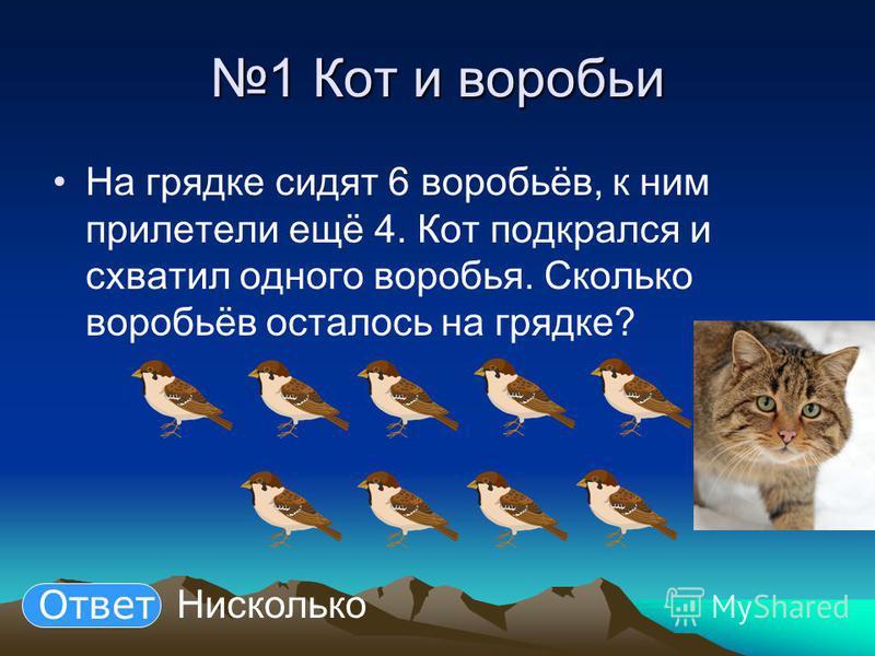 1 Кот и воробьи На грядке сидят 6 воробьёв, к ним прилетели ещё 4. Кот подкрался и схватил одного воробья. Сколько воробьёв осталось на грядке? Нисколько Ответ