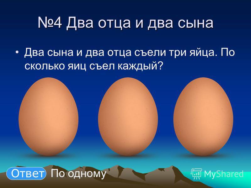 4 Два отца и два сына Два сына и два отца съели три яйца. По сколько яиц съел каждый? По одному Ответ