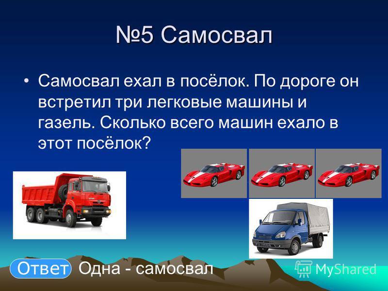 5 Самосвал Самосвал ехал в посёлок. По дороге он встретил три легковые машины и газель. Сколько всего машин ехало в этот посёлок? Одна - самосвал Ответ