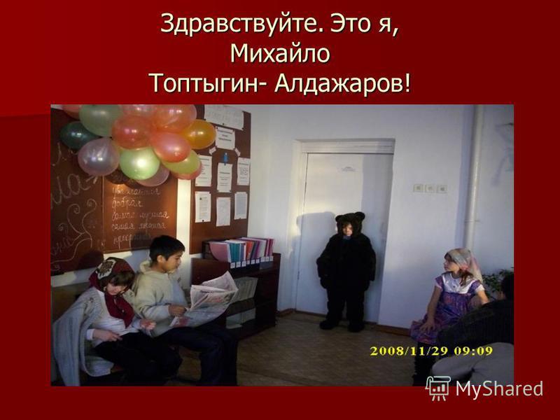 Здравствуйте. Это я, Михайло Топтыгин- Алдажаров!