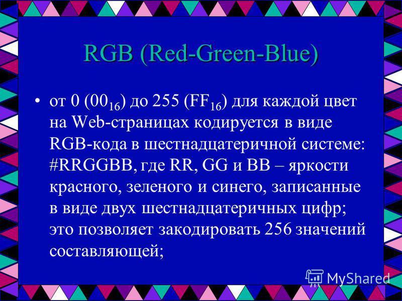 от 0 (00 16 ) до 255 (FF 16 ) для каждой цвет на Web-страницах кодируется в виде RGB-кода в шестнадцатеричной системе: #RRGGBB, где RR, GG и BB – яркости красного, зеленого и синего, записанные в виде двух шестнадцатеричных цифр; это позволяет закоди