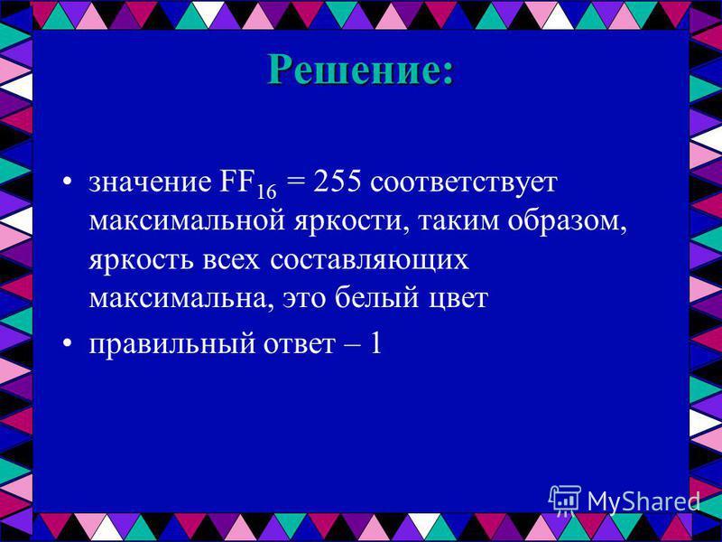Решение: значение FF 16 = 255 соответствует максимальной яркости, таким образом, яркость всех составляющих максимальна, это белый цвет правильный ответ – 1