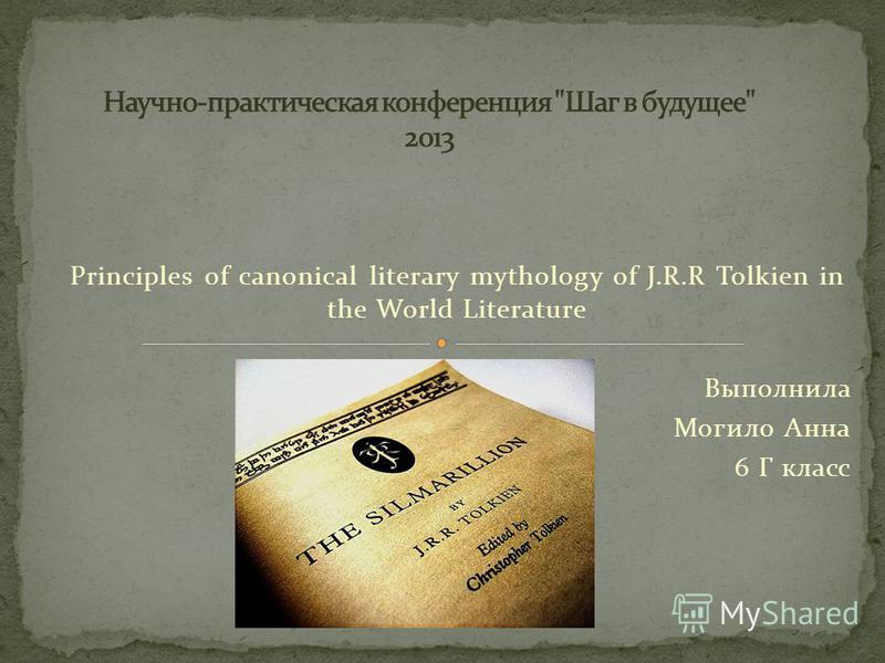 Principles of canonical literary mythology of J.R.R Tolkien in the World Literature Выполнила Могило Анна 6 Г класс