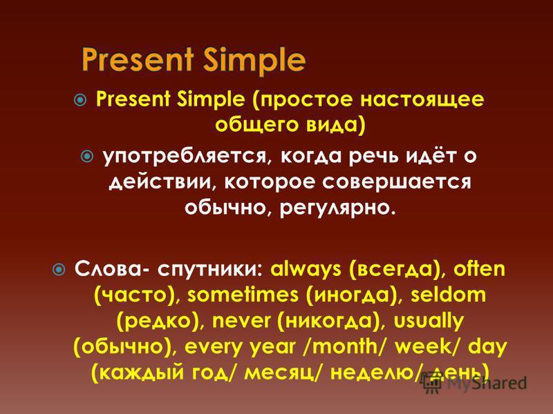 Present Simple (простое настоящее общего вида) употребляется, когда речь идёт о действии, которое совершается обычно, регулярно. Слова- спутники: always (всегда), often (часто), sometimes (иногда), seldom (редко), never (никогда), usually (обычно), e