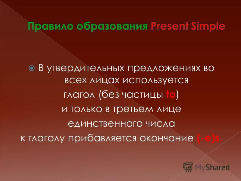 В утвердительных предложениях во всех лицах используется глагол (без частицы to ) и только в третьем лице единственного числа к глаголу прибавляется окончание (-e)s.