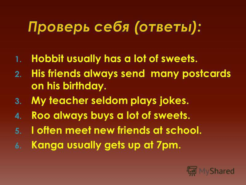 1. Hobbit usually has a lot of sweets. 2. His friends always send many postcards on his birthday. 3. My teacher seldom plays jokes. 4. Roo always buys a lot of sweets. 5. I often meet new friends at school. 6. Kanga usually gets up at 7pm.