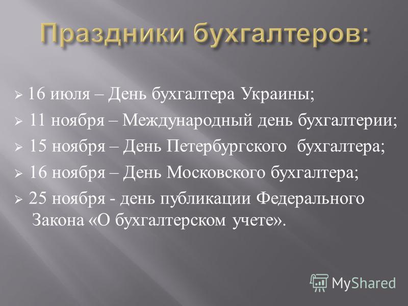 16 июля – День бухгалтера Украины ; 11 ноября – Международный день бухгалтерии ; 15 ноября – День Петербургского бухгалтера ; 16 ноября – День Московского бухгалтера ; 25 ноября - день публикации Федерального Закона « О бухгалтерском учете ».