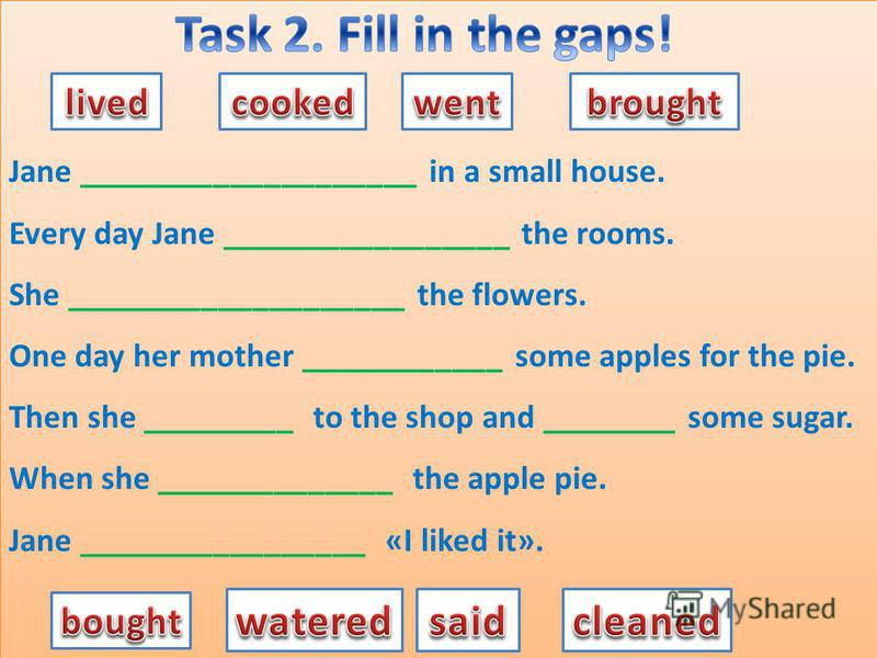 Jane ____________________ in a small house. Every day Jane _________________ the rooms. She ____________________ the flowers. One day her mother ____________ some apples for the pie. Then she _________ to the shop and ________ some sugar. When she __