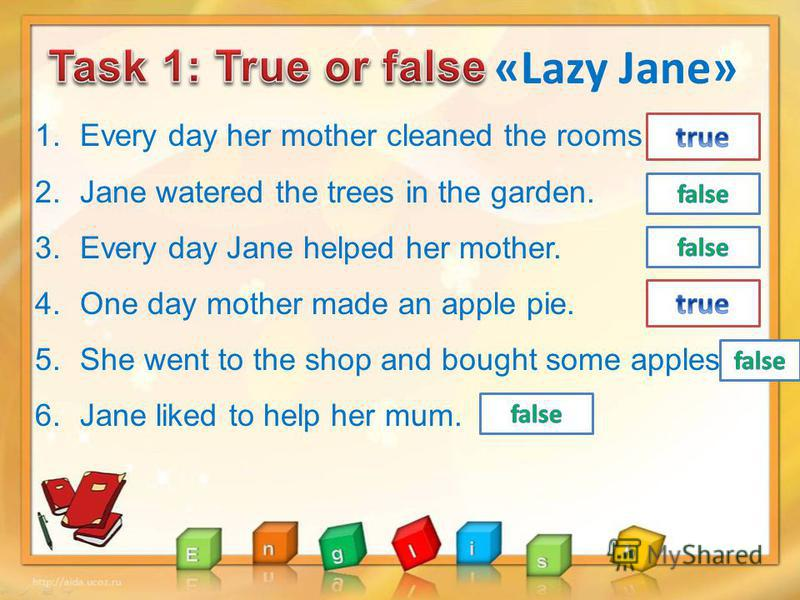 «Lazy Jane» 1. Every day her mother cleaned the rooms 2. Jane watered the trees in the garden. 3. Every day Jane helped her mother. 4. One day mother made an apple pie. 5. She went to the shop and bought some apples. 6. Jane liked to help her mum.