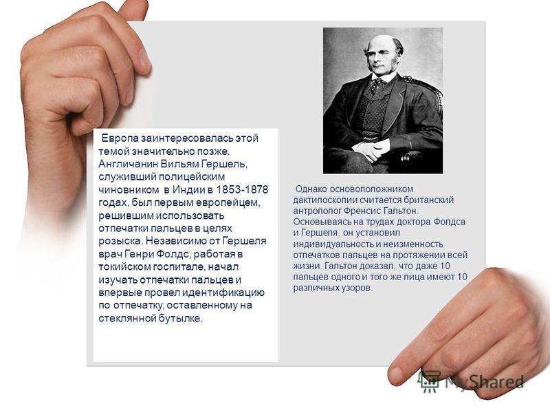 Европа заинтересовалась этой темой значительно позже. Англичанин Вильям Гершель, служивший полицейским чиновником в Индии в 1853-1878 годах, был первым европейцем, решившим использовать отпечатки пальцев в целях розыска. Независимо от Гершеля врач Ге