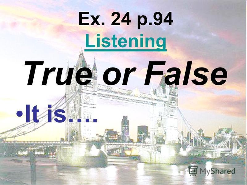 Ex. 24 p.94 Listening Listening True or False It is….