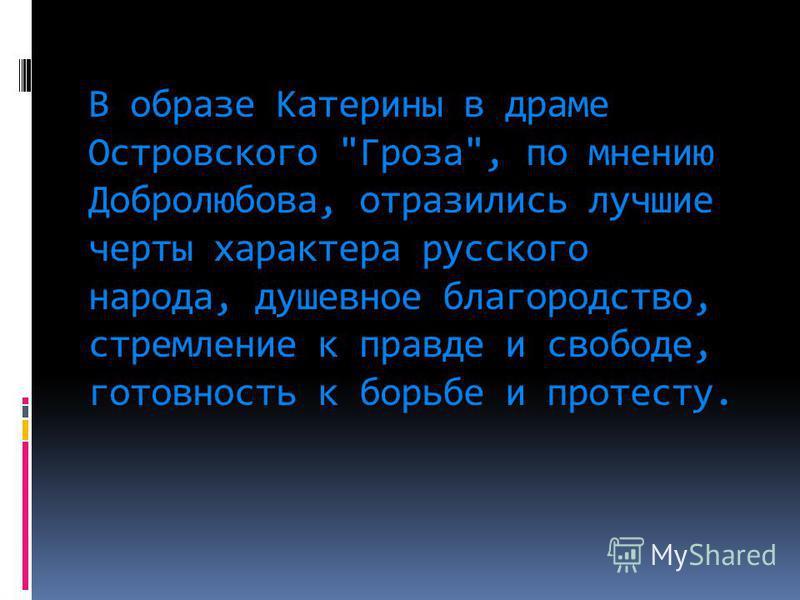В образе Катерины в драме Островского Гроза, по мнению Добролюбова, отразились лучшие черты характера русского народа, душевное благородство, стремление к правде и свободе, готовность к борьбе и протесту.