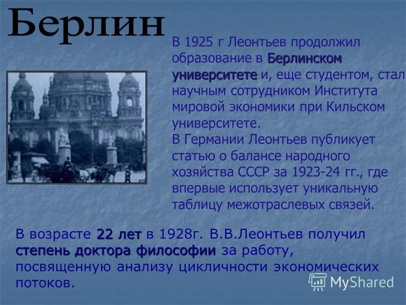 Берлинском университете В 1925 г Леонтьев продолжил образование в Берлинском университете и, еще студентом, стал научным сотрудником Института мировой экономики при Кильском университете. В Германии Леонтьев публикует статью о балансе народного хозяй