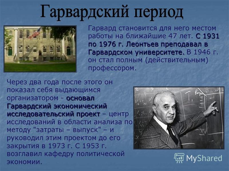 C 1931 по 1976 г. Леонтьев преподавал в Гарвардском университете. Гарвард становится для него местом работы на ближайшие 47 лет. C 1931 по 1976 г. Леонтьев преподавал в Гарвардском университете. В 1946 г. он стал полным (действительным) профессором.