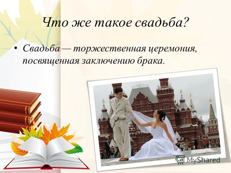 Что же такое свадьба? Свадьба торжественная церемония, посвященная заключению брака.