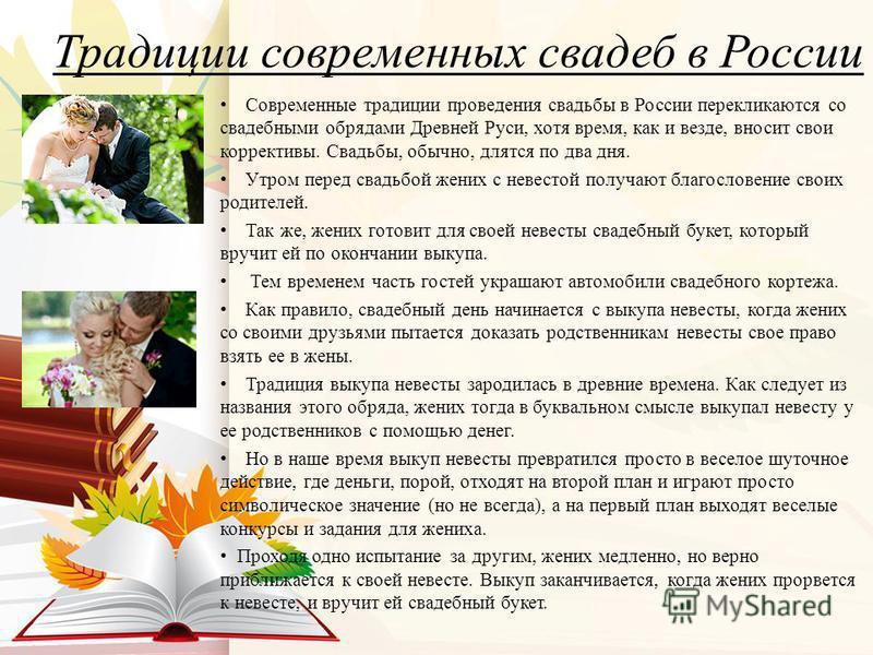 Традиции современных свадеб в России Современные традиции проведения свадьбы в России перекликаются со свадебными обрядами Древней Руси, хотя время, как и везде, вносит свои коррективы. Свадьбы, обычно, длятся по два дня. Утром перед свадьбой жених с