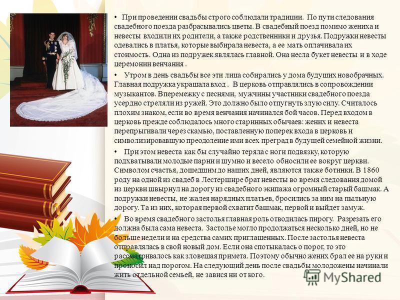 При проведении свадьбы строго соблюдали традиции. По пути следования свадебного поезда разбрасывались цветы. В свадебный поезд помимо жениха и невесты входили их родители, а также родственники и друзья. Подружки невесты одевались в платья, которые вы