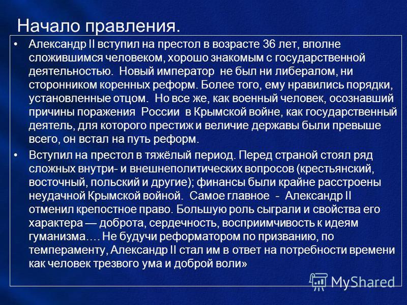 Начало правления. Александр II вступил на престол в возрасте 36 лет, вполне сложившимся человеком, хорошо знакомым с государственной деятельностью. Новый император не был ни либералом, ни сторонником коренных реформ. Более того, ему нравились порядки
