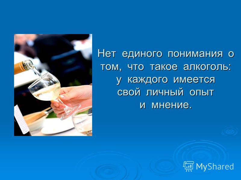Нет единого понимания о том, что такое алкоголь: у каждого имеется свой личный опыт и мнение.