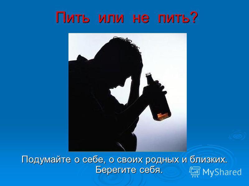Пить или не пить? Подумайте о себе, о своих родных и близких. Берегите себя.