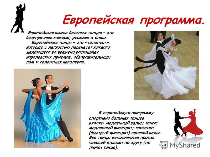 Европейская программа. В европейскую программу спортивно бальных танцев входят: медленный вальс; танго; медленный фокстрот; квикстеп (быстрый фокстрот);венский вальс Все танцы исполняются против часовой стрелки по кругу (по линии танца). Европейская