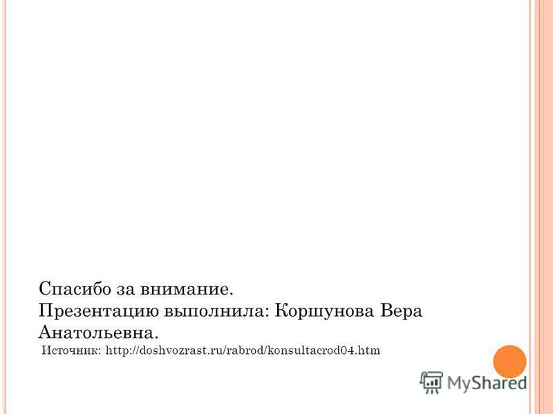 Спасибо за внимание. Презентацию выполнила: Коршунова Вера Анатольевна. Источник: http://doshvozrast.ru/rabrod/konsultacrod04.htm