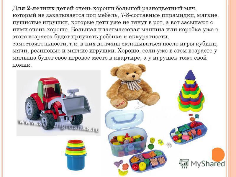 Для 2-летних детей очень хороши большой разноцветный мяч, который не закатывается под мебель, 7-8-составные пирамидки, мягкие, пушистые игрушки, которые дети уже не тянут в рот, а вот засыпают с ними очень хорошо. Большая пластмассовая машина или кор