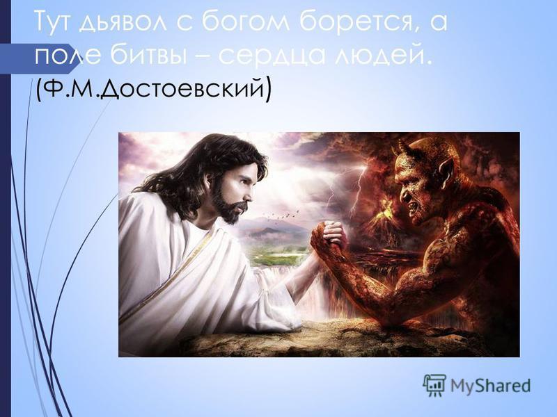 Тут дьявол с богом борется, а поле битвы – сердца людей. (Ф.М.Достоевский )