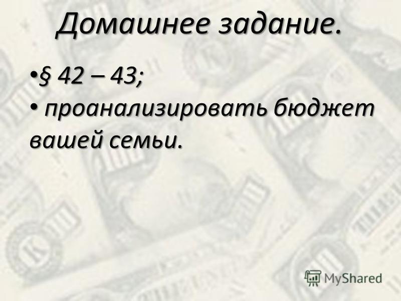 Домашнее задание. § 42 – 43; § 42 – 43; проанализировать бюджет вашей семьи. проанализировать бюджет вашей семьи.