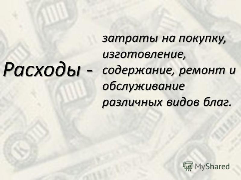 Расходы - затраты на покупку, изготовление, содержание, ремонт и обслуживание различных видов благ.