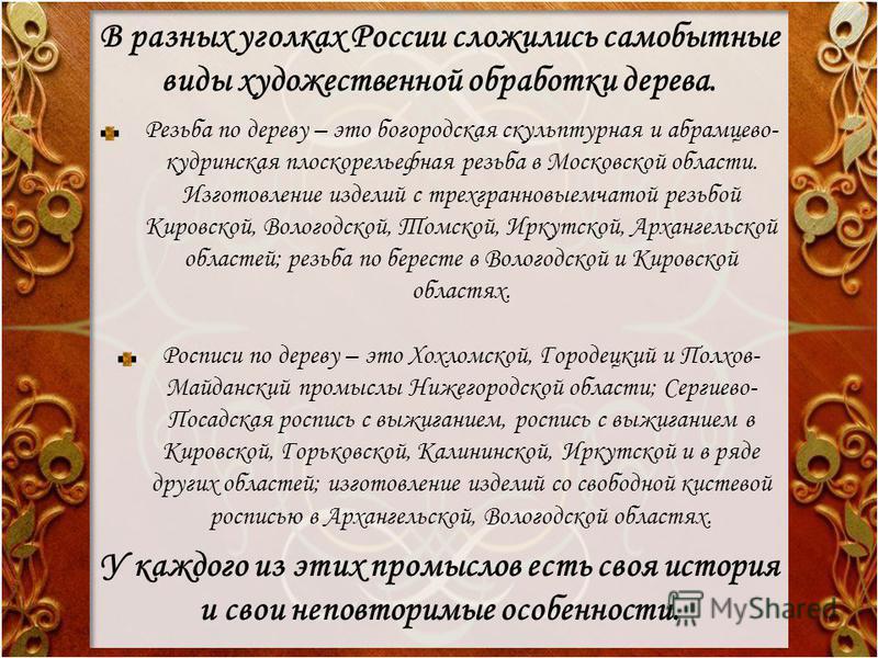 В разных уголках России сложились самобытные виды художественной обработки дерева. Резьба по дереву – это богородская скульптурная и абрамцево- кудринская плоскорельефная резьба в Московской области. Изготовление изделий с трехгранновыемчатой резьбой