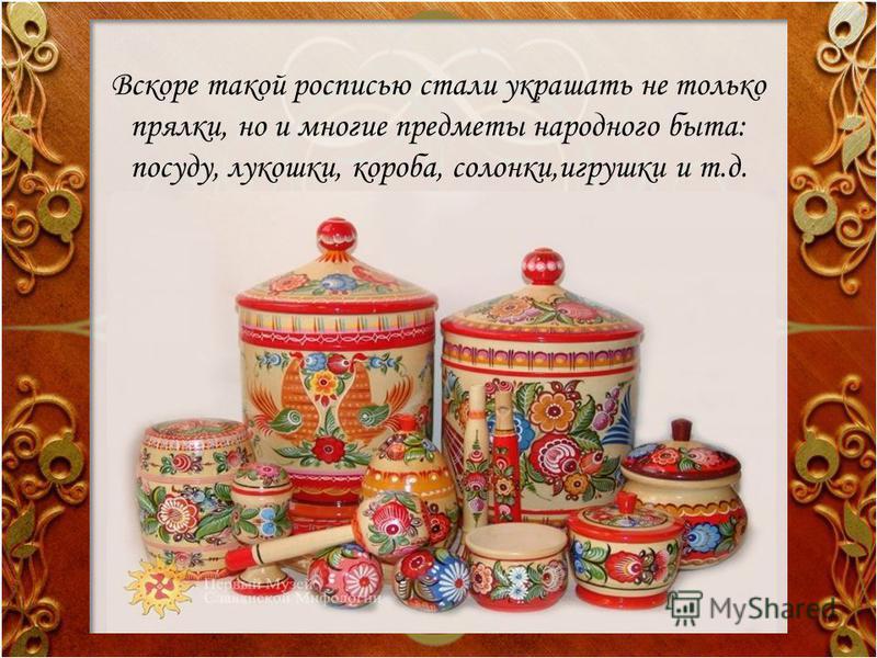 Вскоре такой росписью стали украшать не только прялки, но и многие предметы народного быта: посуду, лукошки, короба, солонки,игрушки и т.д.