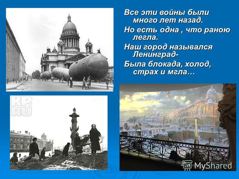 Все эти войны были много лет назад. Но есть одна, что раною легла. Наш город назывался Ленинград- Была блокада, холод, страх и мгла…