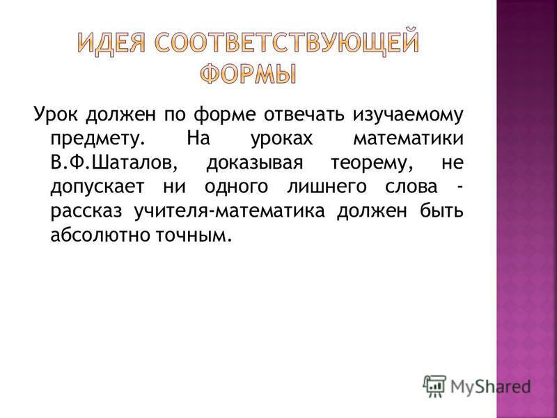 Урок должен по форме отвечать изучаемому предмету. На уроках математики В.Ф.Шаталов, доказывая теорему, не допускает ни одного лишнего слова - рассказ учителя-математика должен быть абсолютно точным.