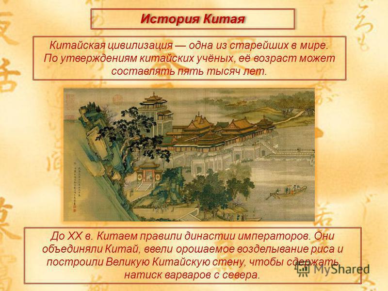 История Китая Китайская цивилизация одна из старейших в мире. По утверждениям китайских учёных, её возраст может составлять пять тысяч лет. До ХХ в. Китаем правили династии императоров. Они объединяли Китай, ввели орошаемое возделывание риса и постро