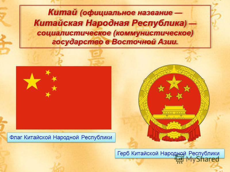 Китай (официальное название Китайская Народная Республика ) социалистическое (коммунистическое) государство в Восточной Азии. Флаг Китайской Народной Республики Герб Китайской Народной Республики